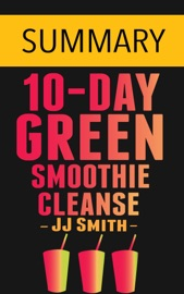 10 Day Green Smoothie Cleanse Lose Up To 15 Pounds In 10 Days By Jj Smith Summary