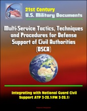 21st Century Military Documents: Multi-Service Tactics, Techniques, and Procedures for Defense Support of Civil Authorities (DSCA), Integrating with National Guard Civil Support ATP 3-28.1(FM 3-28.1)