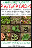 A Beginner's Guide to Planting a Garden: Gardening Tips, Techniques and Systems for planting the right herbs, Shrubs and Trees in Your Sustainable Garden