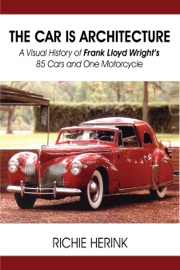 THE CAR IS ARCHITECTURE: A VISUAL HISTORY OF FRANK LLOYD WRIGHT'S 85 CARS AND ONE MOTORCYCLE