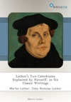 Luthers Two Catechisms Explained By Himself In Six Classic Writings