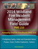 2014 Wildland Fire Incident Management Field Guide PMS 210 (Formerly Fireline Handbook PMS 410) - Firefighting Safety, Initial and Extended Attack, Pumps, Foam, Fireline Explosives, Tankers