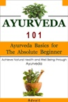 Ayurveda 101 Ayurveda Basics For The Absolute Beginner Achieve Natural Health And Well Being Through Ayurveda