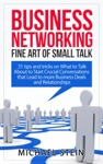 Business Networking Fine Art Of Small Talk 31 Tips And Tricks On What To Talk About To Start Crucial Conversations That Lead To More Business Deals And Relationships