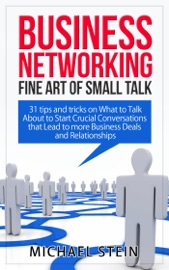 BUSINESS NETWORKING: FINE ART OF SMALL TALK 31 TIPS AND TRICKS ON WHAT TO TALK ABOUT TO START CRUCIAL CONVERSATIONS THAT LEAD TO MORE BUSINESS DEALS AND RELATIONSHIPS