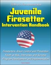 FEMA U.S. Fire Administration Juvenile Firesetter Intervention Handbook: Firestarters, Arson Control and Prevention, Youth at Risk, Interviews and Surveys, Program Development and Implementation