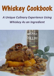 WHISKEY COOKBOOK: A UNIQUE CULINARY EXPERIENCE USING WHISKEY AS AN INGREDIENT