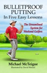 Bulletproof Putting In Five Easy Lessons The Streamlined System For Weekend Golfers