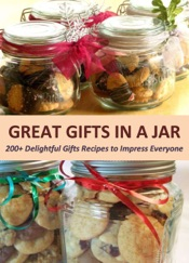 Great Gifts in a Jar: 200+ Delightful Gifts Recipes to Impress Everyone