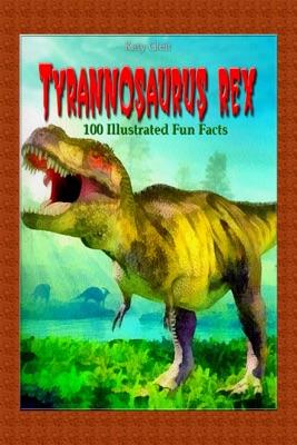 Tyrannosaurus Rex: 100 Illustrated Fun Facts
