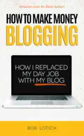 How To Make Money Blogging: How I Replaced My Day-Job With My Blog and How You Can Start A Blog Today book
