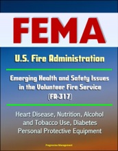 FEMA U.S. Fire Administration Emerging Health and Safety Issues in the Volunteer Fire Service (FA-317) - Heart Disease, Nutrition, Alcohol and Tobacco Use, Diabetes, Personal Protective Equipment