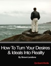 How To Turn Your Desires  Ideals Into Reality