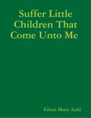 Suffer Little Children That Come Unto Me