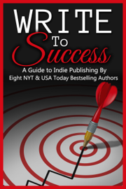 Write to Success (A Guide to Self-Publishing by Eight NYT & USA Today Bestselling Authors) book