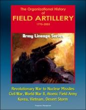 Army Lineage Series: The Organizational History of Field Artillery, 1775 - 2003 - Revolutionary War to Nuclear Missiles, Civil War, World War II, Atomic Field Army, Korea, Vietnam, Desert Storm