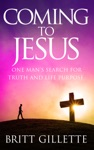 Coming To Jesus One Mans Search For Truth And Life Purpose