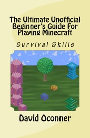 The Ultimate Unofficial Beginner's Guide For Playing Minecraft - David Oconner