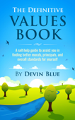 The Definitive Values Book. A Self-Help Guide To Assist You In Finding Better Morals, Principals, And Overall Standards For Yourself.