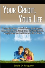 Your Credit, Your Life: The Complete Guide on Credit Scores, Credit Reports, Credit Repair, How to Quickly Erase Bad Credit Records, & Legally Raise Your Credit Score to 750 or Above