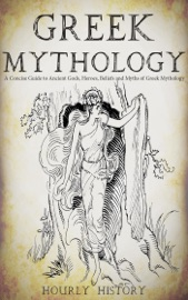 Greek Mythology: A Concise Guide to Ancient Gods, Heroes, Beliefs and Myths of Greek Mythology - Hourly History Book