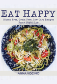 Eat Happy: Gluten Free, Grain Free, Low Carb Recipes for a Joyful Life