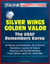 Silver Wings Golden Valor The USAF Remembers Korea - Air Warfare And Dominance Air-to-Ground Operations Lessons For Kosovo Humorous And Sad Recollections Frank Opinions About The Limited War