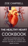 The Healthy Heart Cookbook - Recipes To Strengthen Your Heart Reverse The Damage And Reduce The Risk Of A Stroke And A Heart Attack