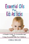 Essential Oils For Kids And Babies A Simple Guide To Aromatherapy And Using Essential Oils For Children