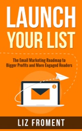 Launch Your List The Email Marketing Roadmap To Bigger Profits And More Engaged Readers