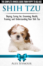 Shih Tzu Dogs: The Complete Owners Guide from Puppy to Old Age. Buying, Caring For, Grooming, Health, Training and Understanding Your Shih Tzu.