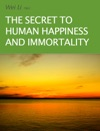 The Secret To Human Happiness And Immortality