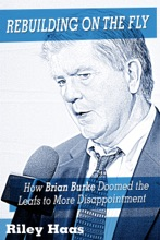 Rebuilding on the Fly: How Brian Burke Doomed the Maple Leafs to More Disappointment