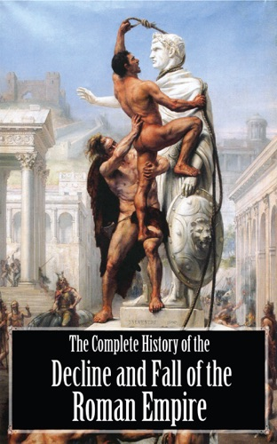 Edward Gibbon - The Complete History of the Decline and Fall of the Roman Empire