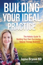 Building Your Ideal Practice: The Holistic Guide to Building Your Own Successful Natural Therapy Business