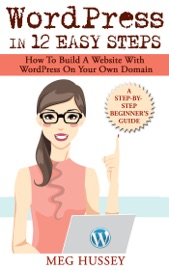 WordPress in 12 Easy Steps  How to Build Website with WordPress On Your Own Domain, a Step-By-Step Guide for Beginners
