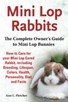 Mini Lop Rabbits The Complete Owners Guide To Mini Lop Bunnies How To Care For Your Mini Lop Eared Rabbit Including Breeding Lifespan Colors Health Personality Diet And Facts