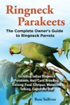 Ringneck Parakeets The Complete Owners Guide To Ringneck Parrots Including Indian Ringneck Parakeets Their Care Breeding Training Food Lifespan Mutations Talking Cages And Diet