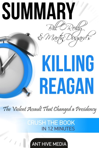 Ant Hive Media - Bill O'Reilly & Martin Dugard's Killing Reagan The Violent Assault That Changed a Presidency Summary