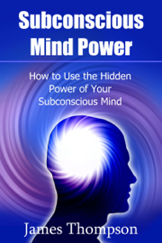 Subconscious Mind Power: How to Use the Hidden Power of Your Subconscious Mind book