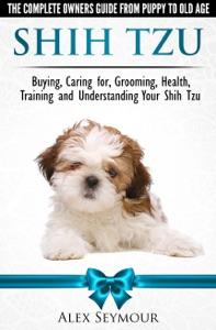 Shih Tzu Dogs: The Complete Owners Guide from Puppy to Old Age. Buying, Caring For, Grooming, Health, Training and Understanding Your Shih Tzu. Book Cover