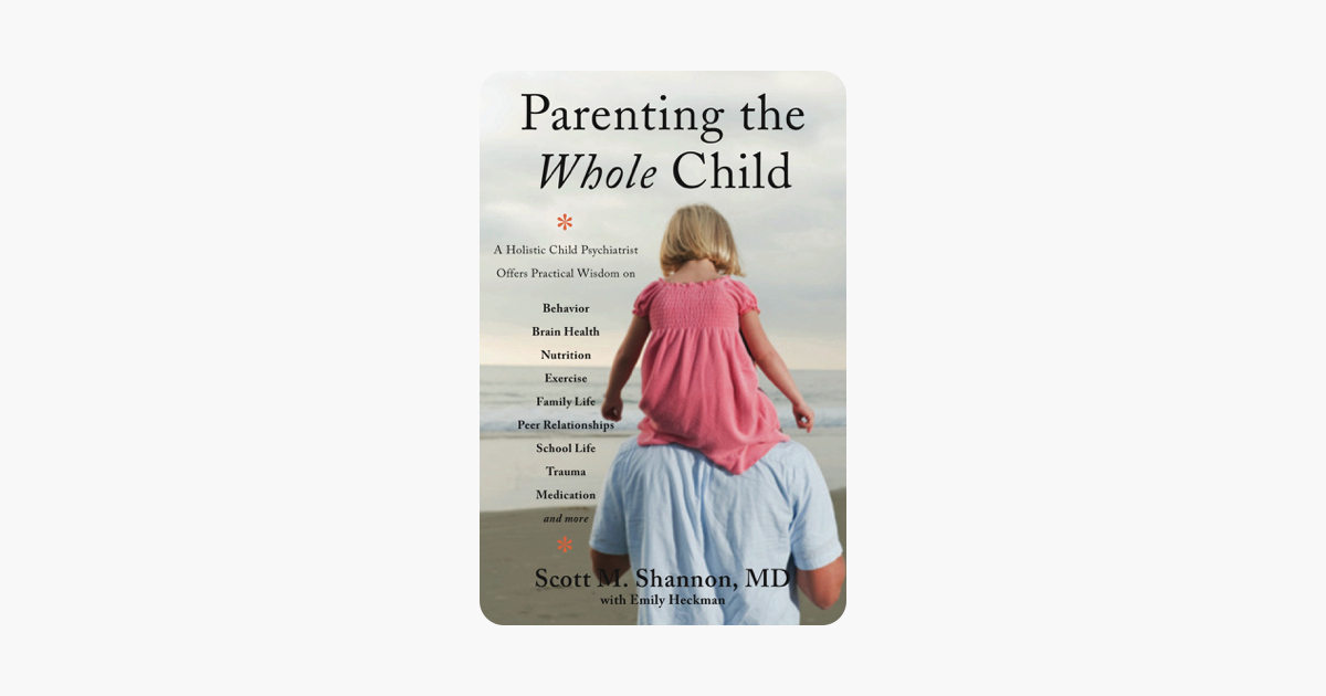 Parenting the Whole Child: A Holistic Child Psychiatrist Offers Practical  Wisdom on Behavior, Brain Health, Nutrition, Exercise, Family Life, Peer