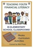 TEACHING YOUTH FINANCIAL LITERACY IN ELEMENTARY SCHOOL CLASSROOMS: BOOKS-CURRICULUM-ACTIVITIES ON EARLY MONEY EDUCATION ON INVESTING FOR KIDS