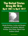 The United States Army Air Arm April 1861 To April 1917 Wright Brothers Curtiss And Burgess Airplanes Air Fatalities Balloons Airships Early Planes Signal Corps Aviation School