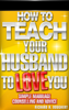How To Teach Your Husband to Love  You: Simple Marriage Counseling and Advice - Richard H. Doughery
