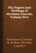 The Papers and Writings of Abraham Lincoln, Volume Five