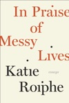 In Praise Of Messy Lives Essays