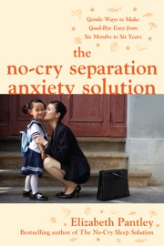 Download of The No-Cry Separation Anxiety Solution: Gentle Ways to Make Good-bye Easy from Six Months to Six Years PDF eBook