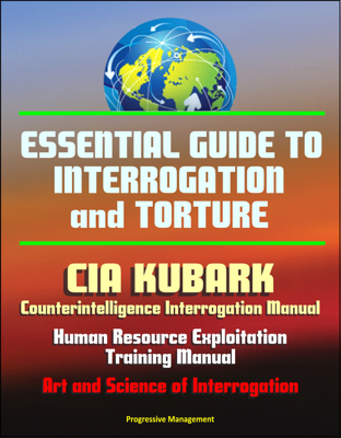 Essential Guide to Interrogation and Torture: CIA KUBARK Counterintelligence Interrogation Manual, Human Resource Exploitation Training Manual, Art and Science of Interrogation - David N. Spires book