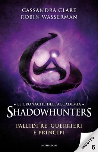 Robin Wasserman & Cassandra Clare - Le cronache dell'Accademia Shadowhunters - 6. Pallidi re, guerrieri e principi